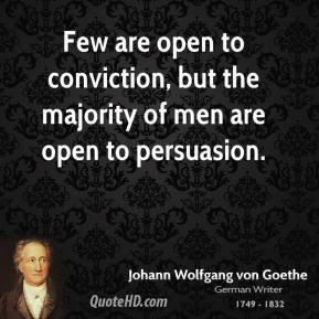 Few are open to conviction, but the majority of men are open to persuasion.
