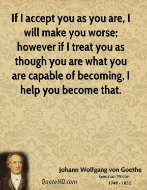 Johann Wolfgang von Goethe  - If I accept you as you are, I will make you worse; however if I treat you as though you are what you are capable of becoming, I help you become that.