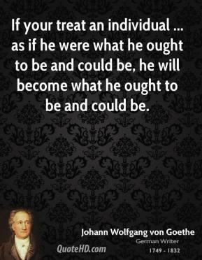 If your treat an individual ... as if he were what he ought to be and could be, he will become what he ought to be and could be.