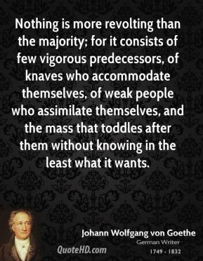 Nothing is more revolting than the majority; for it consists of few vigorous predecessors, of knaves who accommodate themselves, of weak people who assimilate themselves, and the mass that toddles after them without knowing in the least what it wants.