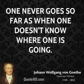 Johann Wolfgang von Goethe  - One never goes so far as when one doesn't know where one is going.