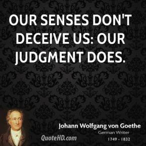 Our senses don't deceive us: our judgment does.