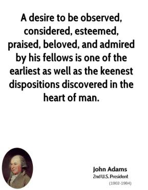 John Adams - A desire to be observed, considered, esteemed, praised, beloved, and admired by his fellows is one of the earliest as well as the keenest dispositions discovered in the heart of man.