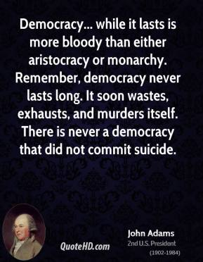 John Adams - Democracy... while it lasts is more bloody than either aristocracy or monarchy. Remember, democracy never lasts long. It soon wastes, exhausts, and murders itself. There is never a democracy that did not commit suicide.