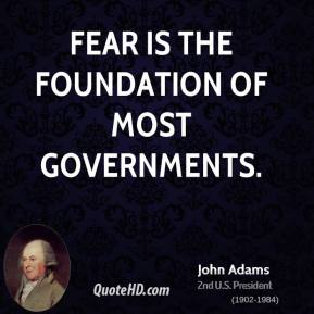 John Adams - Fear is the foundation of most governments.