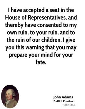 John Adams - I have accepted a seat in the House of Representatives, and thereby have consented to my own ruin, to your ruin, and to the ruin of our children. I give you this warning that you may prepare your mind for your fate.