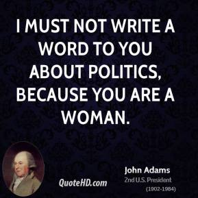 John Adams - I must not write a word to you about politics, because you are a woman.