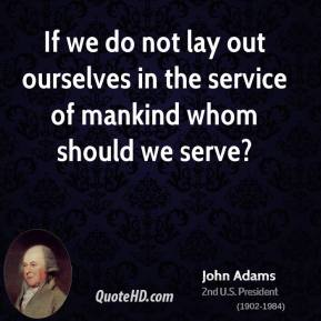 John Adams - If we do not lay out ourselves in the service of mankind whom should we serve?