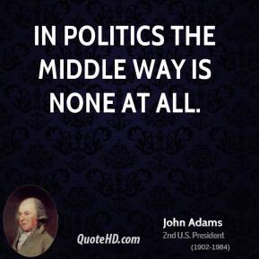 John Adams - In politics the middle way is none at all.