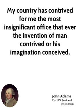 John Adams - My country has contrived for me the most insignificant office that ever the invention of man contrived or his imagination conceived.