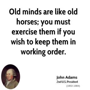 John Adams - Old minds are like old horses; you must exercise them if you wish to keep them in working order.