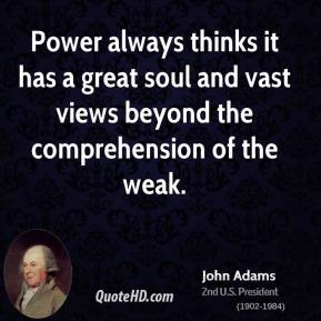 John Adams - Power always thinks it has a great soul and vast views beyond the comprehension of the weak.