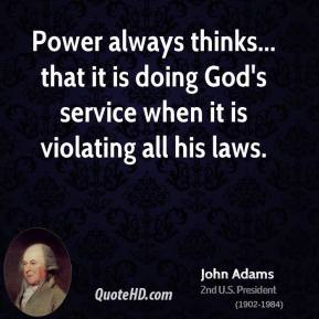 John Adams - Power always thinks... that it is doing God's service when it is violating all his laws.