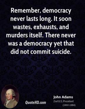 John Adams - Remember, democracy never lasts long. It soon wastes, exhausts, and murders itself. There never was a democracy yet that did not commit suicide.