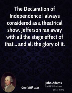 John Adams - The Declaration of Independence I always considered as a theatrical show. Jefferson ran away with all the stage effect of that... and all the glory of it.
