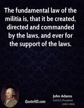 John Adams - The fundamental law of the militia is, that it be created, directed and commanded by the laws, and ever for the support of the laws.