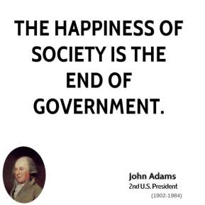 John Adams - The happiness of society is the end of government.