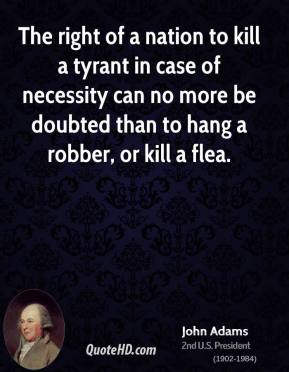 John Adams - The right of a nation to kill a tyrant in case of necessity can no more be doubted than to hang a robber, or kill a flea.