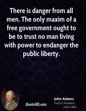 John Adams - There is danger from all men. The only maxim of a free government ought to be to trust no man living with power to endanger the public liberty.