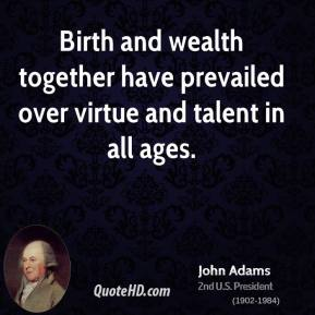 John Adams  - Birth and wealth together have prevailed over virtue and talent in all ages.
