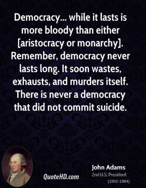 John Adams  - Democracy... while it lasts is more bloody than either [aristocracy or monarchy]. Remember, democracy never lasts long. It soon wastes, exhausts, and murders itself. There is never a democracy that did not commit suicide.