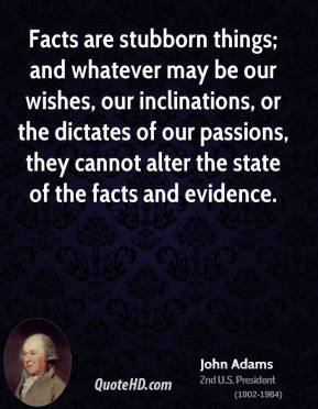 Facts are stubborn things; and whatever may be our wishes, our inclinations, or the dictates of our passions, they cannot alter the state of the facts and evidence.
