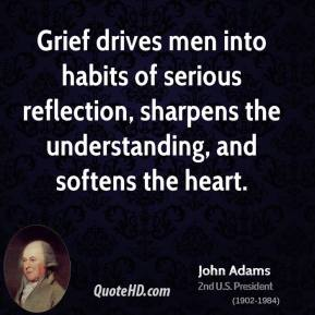 John Adams  - Grief drives men into habits of serious reflection, sharpens the understanding, and softens the heart.