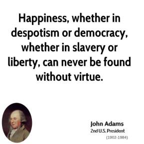 John Adams  - Happiness, whether in despotism or democracy, whether in slavery or liberty, can never be found without virtue.