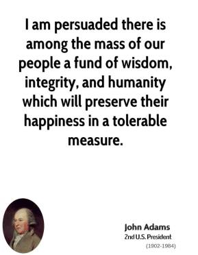 I am persuaded there is among the mass of our people a fund of wisdom, integrity, and humanity which will preserve their happiness in a tolerable measure.