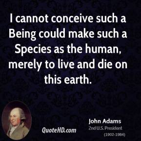 I cannot conceive such a Being could make such a Species as the human, merely to live and die on this earth.