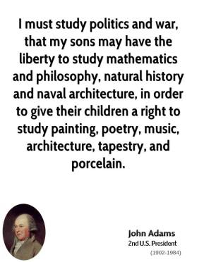 John Adams  - I must study politics and war, that my sons may have the liberty to study mathematics and philosophy, natural history and naval architecture, in order to give their children a right to study painting, poetry, music, architecture, tapestry, and porcelain.