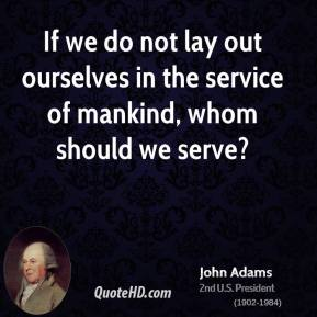 If we do not lay out ourselves in the service of mankind, whom should we serve?