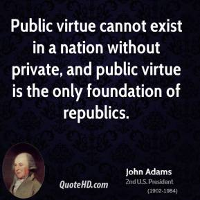 John Adams  - Public virtue cannot exist in a nation without private, and public virtue is the only foundation of republics.