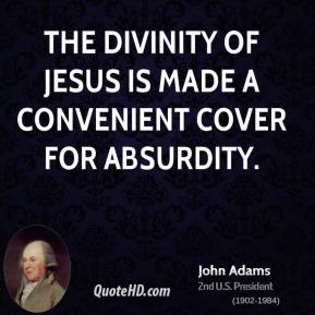John Adams  - The divinity of Jesus is made a convenient cover for absurdity.