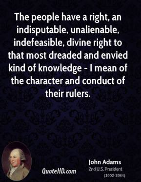 John Adams  - The people have a right, an indisputable, unalienable, indefeasible, divine right to that most dreaded and envied kind of knowledge - I mean of the character and conduct of their rulers.