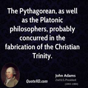 John Adams  - The Pythagorean, as well as the Platonic philosophers, probably concurred in the fabrication of the Christian Trinity.