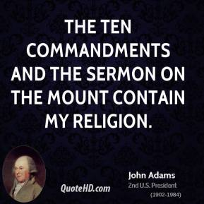 John Adams  - The Ten Commandments and the Sermon on the Mount contain my religion.