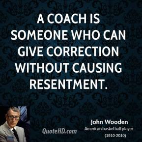 John Wooden - A coach is someone who can give correction without causing resentment.