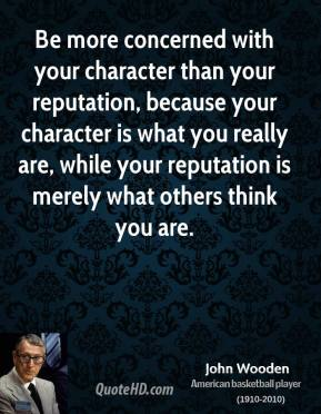 John Wooden - Be more concerned with your character than your reputation, because your character is what you really are, while your reputation is merely what others think you are.