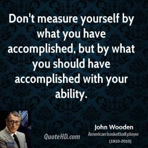 John Wooden - Don't measure yourself by what you have accomplished, but by what you should have accomplished with your ability.