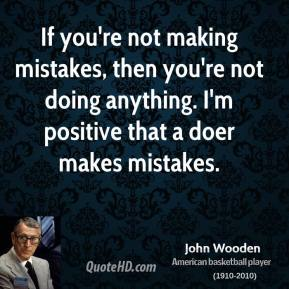 John Wooden - If you're not making mistakes, then you're not doing anything. I'm positive that a doer makes mistakes.