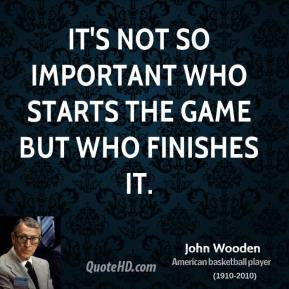 John Wooden - It's not so important who starts the game but who finishes it.