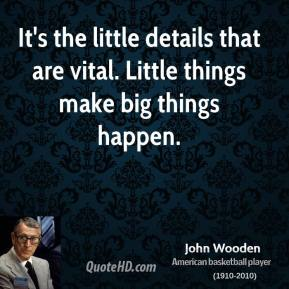 John Wooden - It's the little details that are vital. Little things make big things happen.