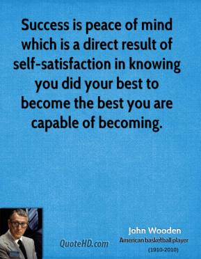 John Wooden - Success is peace of mind which is a direct result of self-satisfaction in knowing you did your best to become the best you are capable of becoming.