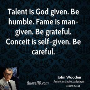 John Wooden - Talent is God given. Be humble. Fame is man-given. Be grateful. Conceit is self-given. Be careful.