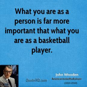 What you are as a person is far more important that what you are as a basketball player.