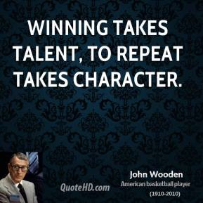 Winning takes talent, to repeat takes character.