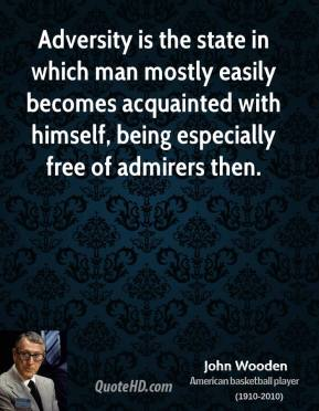 Adversity is the state in which man mostly easily becomes acquainted with himself, being especially free of admirers then.