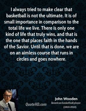 I always tried to make clear that basketball is not the ultimate. It is of small importance in comparison to the total life we live. There is only one kind of life that truly wins, and that is the one that places faith in the hands of the Savior. Until that is done, we are on an aimless course that runs in circles and goes nowhere.