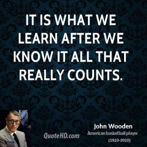 It is what we learn after we know it all that really counts.